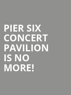 Pier Six Concert Pavilion is no more